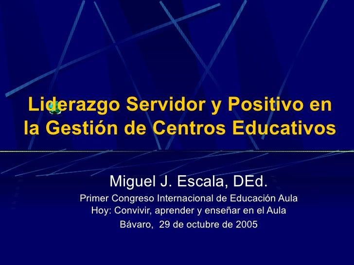 Liderazgo Servidor y Positivo en la Gestión de Centros Educativos Miguel J. Escala, DEd. Primer Congreso Internacional de ...