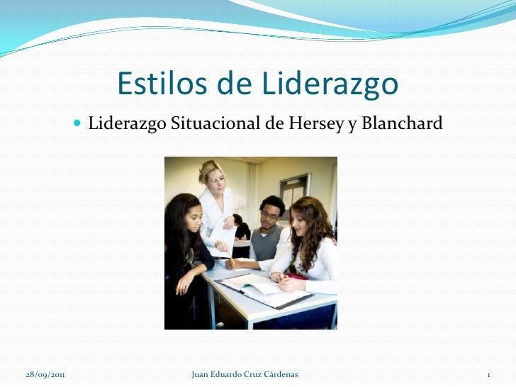 Estilos de Liderazgo<br />Liderazgo Situacional de Hersey y Blanchard<br />28/09/2011<br />1<br />Juan Eduardo Cruz Cárden...
