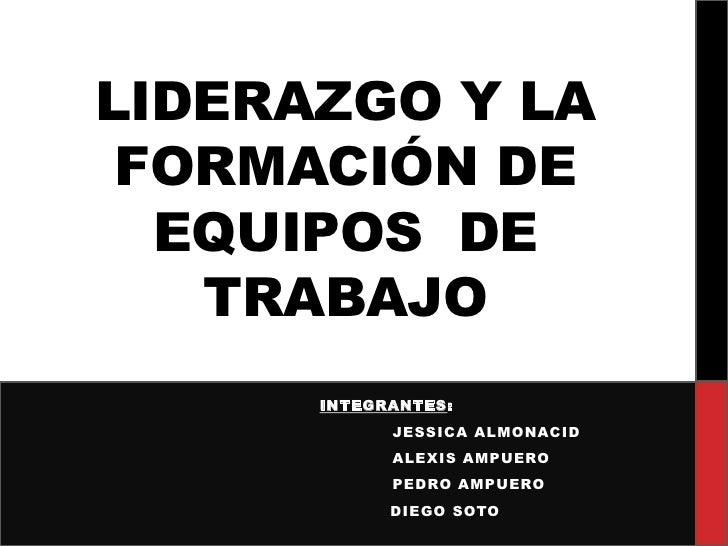 LIDERAZGO Y LA FORMACIÓN DE  EQUIPOS DE   TRABAJO      INTEGRANTES:            JESSICA ALMONACID            ALEXIS AMPUERO...