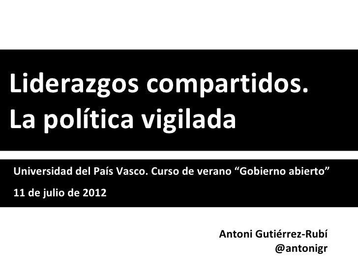 """Liderazgos compartidos.La política vigiladaUniversidad del País Vasco. Curso de verano """"Gobierno abierto""""11 de julio de 20..."""