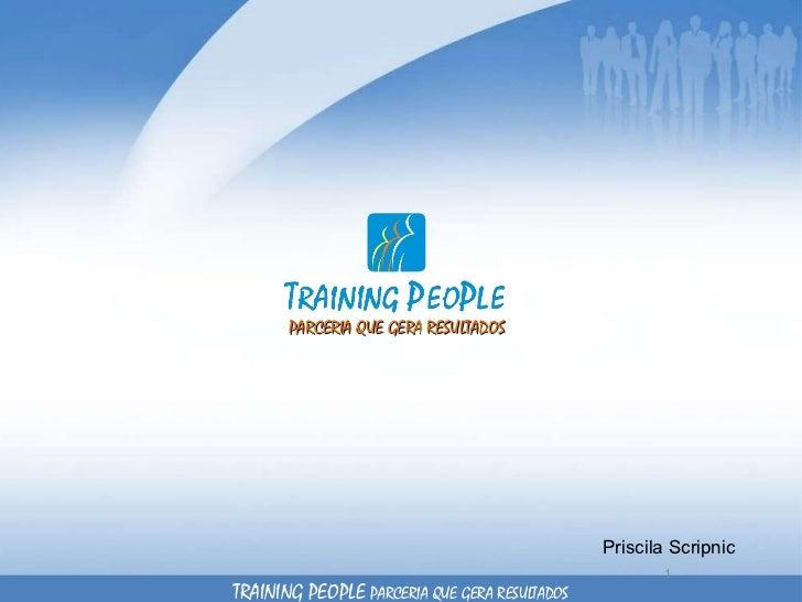 PARCERIA QUE GERA RESULTADOS Priscila Scripnic TRAINING PEOPLE  PARCERIA QUE GERA RESULTADOS