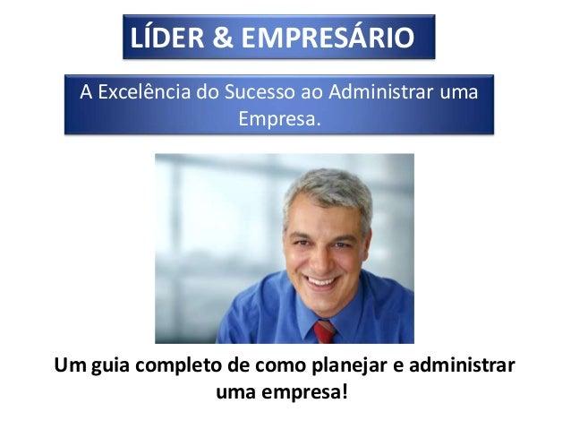 LÍDER & EMPRESÁRIO  A Excelência do Sucesso ao Administrar uma                   Empresa.Um guia completo de como planejar...