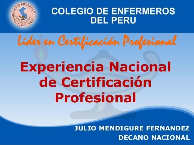 Experiencia Nacional de Certificación Profesional JULIO MENDIGURE FERNANDEZ DECANO NACIONAL Líder en Certificación Profesi...