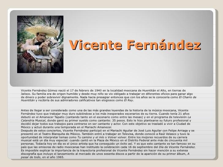 Vicente Fernández Vicente Fernández Gómez nació el 17 de febrero de 1940 en la localidad mexicana de Huentitán el Alto, en...