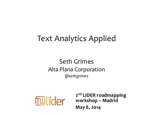 Text Analytics Applied Seth Grimes Alta Plana Corporation @sethgrimes 2nd LIDER roadmapping workshop – Madrid May 8, 2014