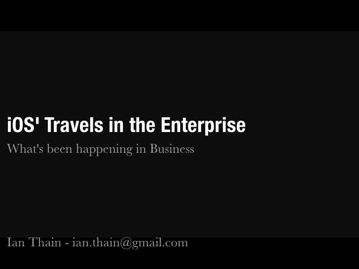 iOS Travels in the EnterpriseWhats been happening in BusinessIan Thain - ian.thain@gmail.com