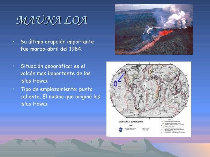 MAUNA LOA <ul><li>Su última erupción importante fue marzo-abril del 1984. </li></ul><ul><li>Situación geográfica: es el vo...