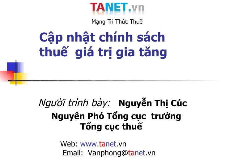 Cập nhật chính sách   thuế  giá trị gia tăng  Người trình bày:   Nguyễn Thị Cúc Nguyên Phó Tổng cục  trưởng Tổng cục thuế ...