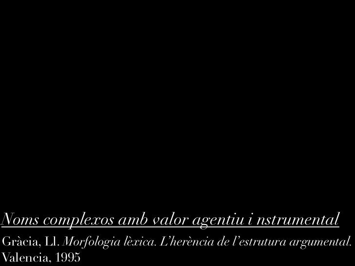 Noms complexos amb valor agentiu i nstrumentalGràcia, Ll. Morfologia lèxica. L'herència de l'estrutura argumental.Valencia...