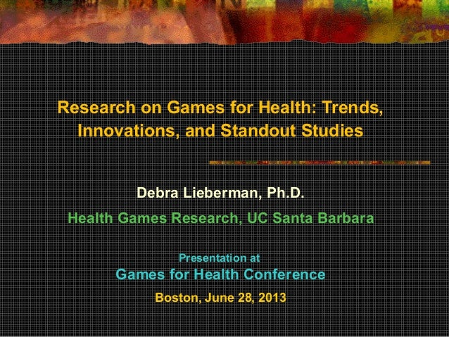 Research on Games for Health: Trends, Innovations, and Standout Studies Debra Lieberman, Ph.D. Health Games Research, UC S...