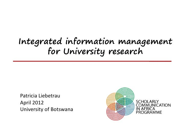 Integrated information management       for University researchPatricia LiebetrauApril 2012University of Botswana