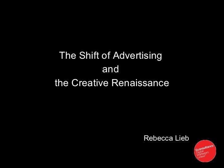 <ul><li>The Shift of Advertising  </li></ul><ul><li>and  </li></ul><ul><li>the Creative Renaissance </li></ul>Rebecca Lieb