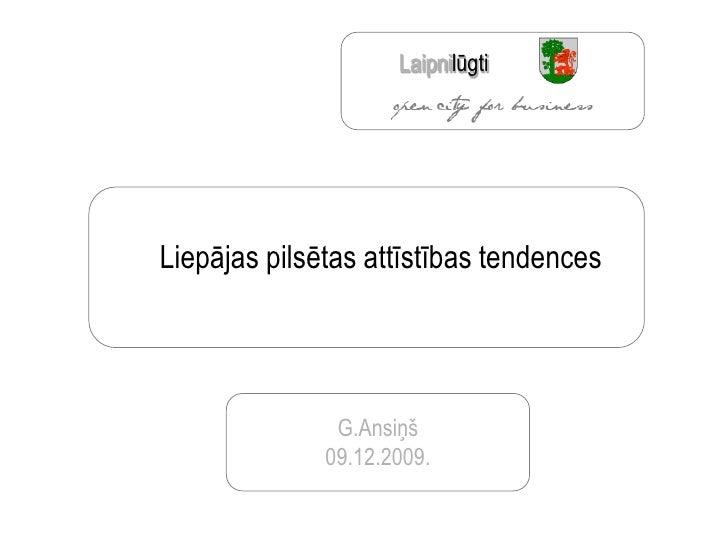 Laipnilūgti     Liepājas pilsētas attīstības tendences                    G.Ansiņš               09.12.2009.