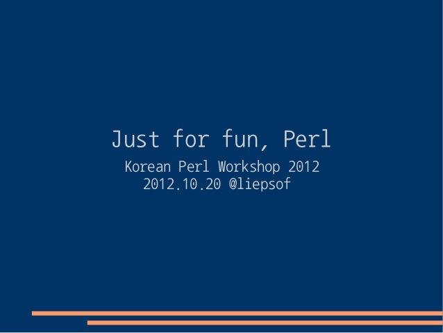 Just for fun, Perl (Korean Perl Workshop 2012)