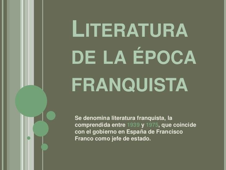 Literatura de la épocafranquista<br />Se denomina literatura franquista, la comprendida entre 1939 y 1975, que coincide co...