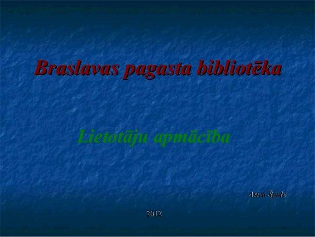 BraslavasBraslavas pagasta bibliotēkapagasta bibliotēka Lietotāju apmācība Astra ŠpūleAstra Špūle 20122012