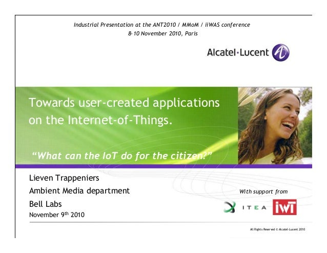 """All Rights Reserved © Alcatel-Lucent 2010 Towards user-created applications on the Internet-of-Things. """"What can the IoT d..."""