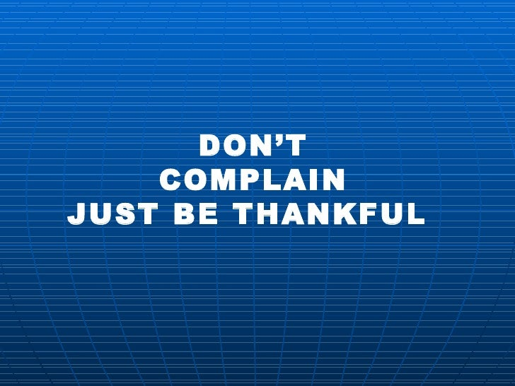 DON'T COMPLAIN JUST BE THANKFUL