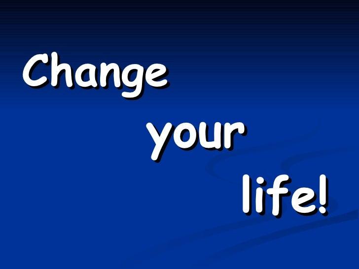 <ul><li>Change  </li></ul><ul><li>your   </li></ul><ul><li>life! </li></ul>
