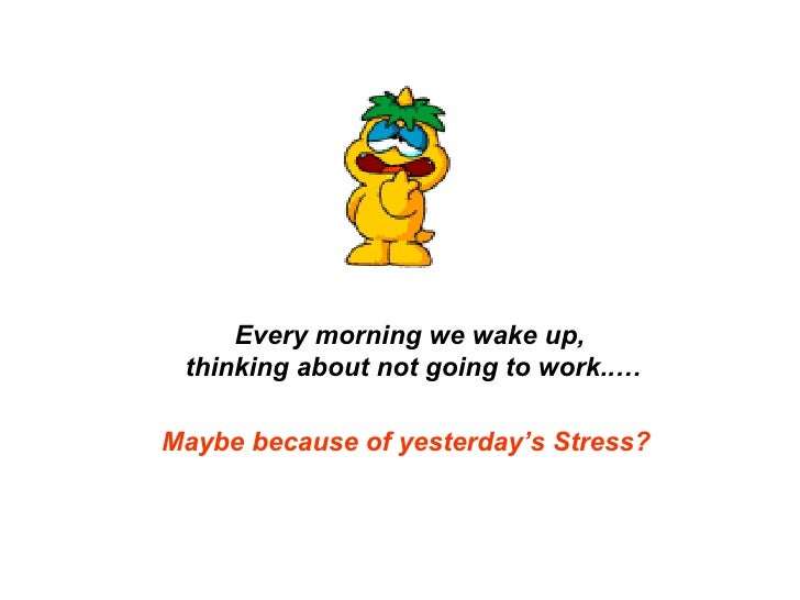 Maybe because of yesterday's Stress? Every morning we wake up,  thinking about not going to work..…