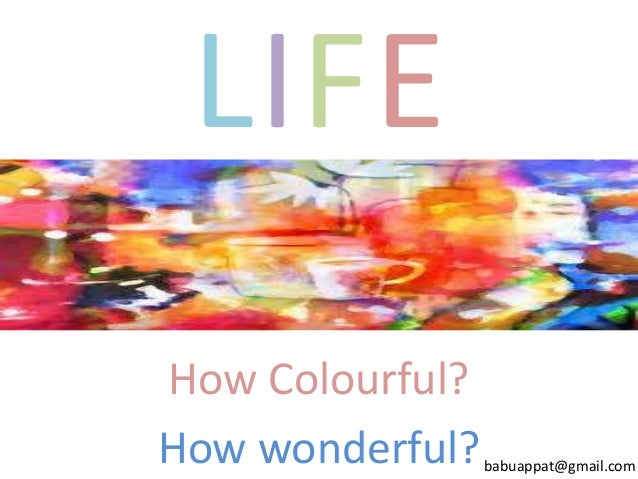 LIFE How Colourful? How wonderful?  babuappat@gmail.com