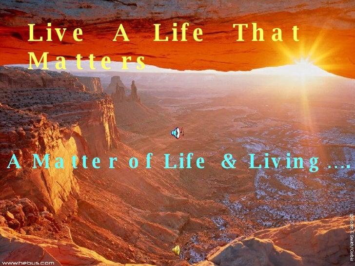 Live  A  Life  That  Matters A Matter of Life & Living….