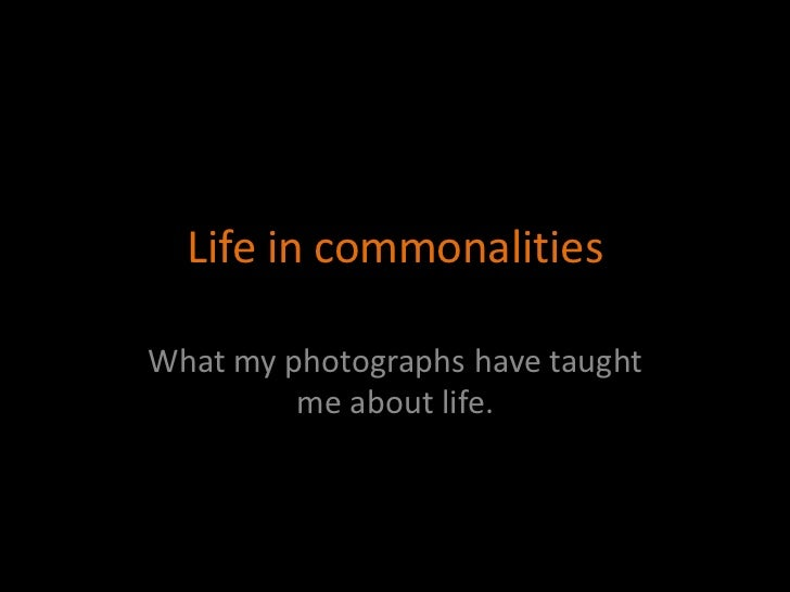 Life in commonalities  What my photographs have taught          me about life.