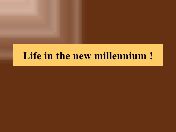 Life in the new millennium !