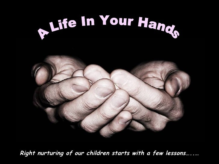 A Life In Your Hands  Right nurturing of our children starts with a few lessons…..…