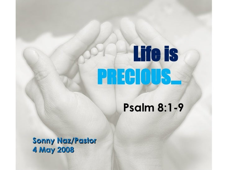 Life is  PRECIOUS… Psalm 8:1-9 Sonny Naz/Pastor 4 May 2008