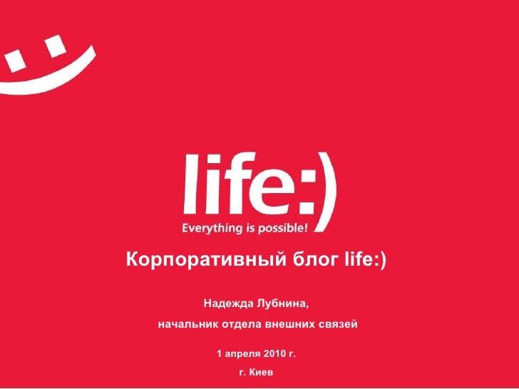 Корпоративный блог  life:) Надежда Лубнина, начальник отдела внешних связей 1 апреля 2010 г. г. Киев