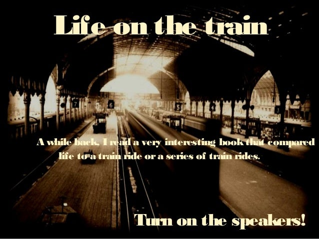 Life on the train A while back, I read a very interesting bookthat compared life to a train ride ora series of train rides...