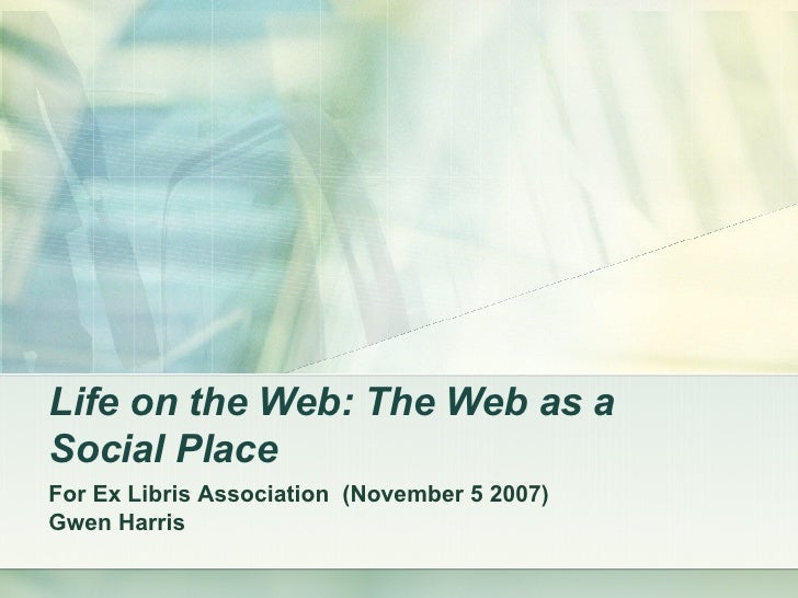 Life on the Web: The Web as a Social Place   For Ex Libris Association  (November 5 2007) Gwen Harris
