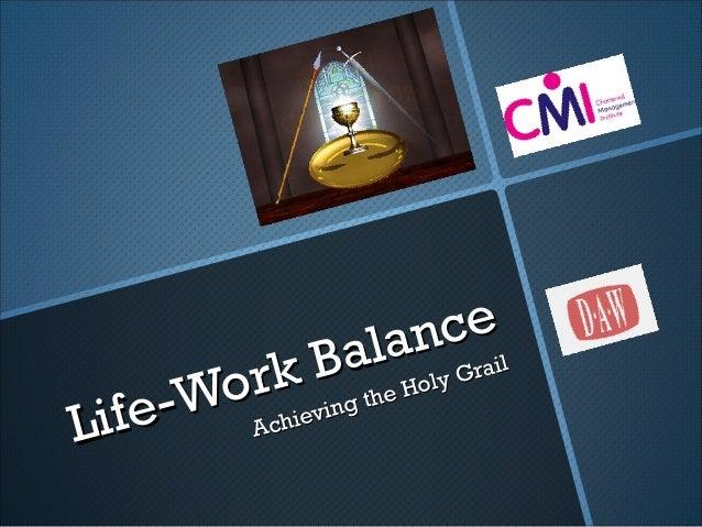 Life-Work Balance Life-Work Balance Achieving the Holy Grail Achieving the Holy Grail