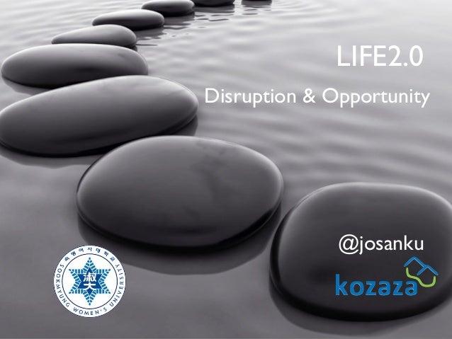 LIFE2.0 Disruption & Opportunity  @josanku