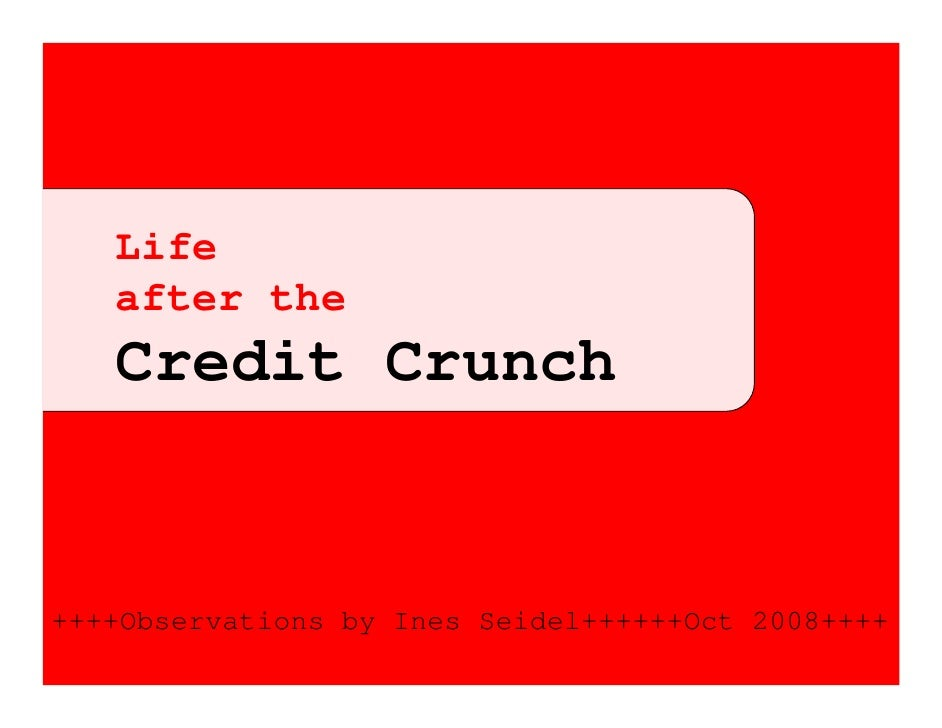 Life    after the    Credit Crunch   ++++Observations by Ines Seidel++++++Oct 2008++++