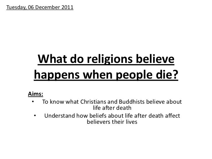 Tuesday, 06 December 2011           What do religions believe          happens when people die?        Aims:         • To ...