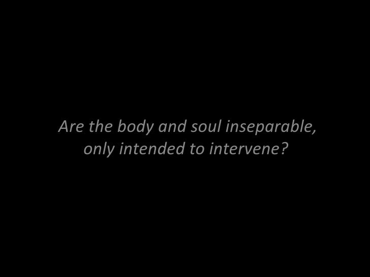 Are the body and soul inseparable, only intended to intervene?