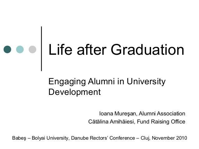 Life after Graduation Engaging Alumni in University Development Ioana Mureşan, Alumni Association Cătălina Amihăiesi, Fund...