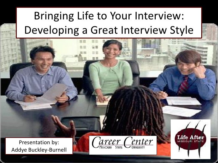 Bringing Life to Your Interview:     Developing a Great Interview Style       Presentation by: Addye Buckley-Burnell