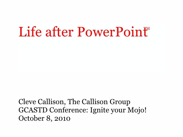 Life after PowerPoint <ul><li>Cleve Callison, The Callison Group </li></ul><ul><li>GCASTD Conference: Ignite your Mojo! </...