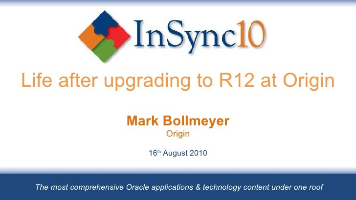 Life after upgrading to R12 at Origin Mark Bollmeyer Origin 16 th  August 2010 The most comprehensive Oracle applications ...