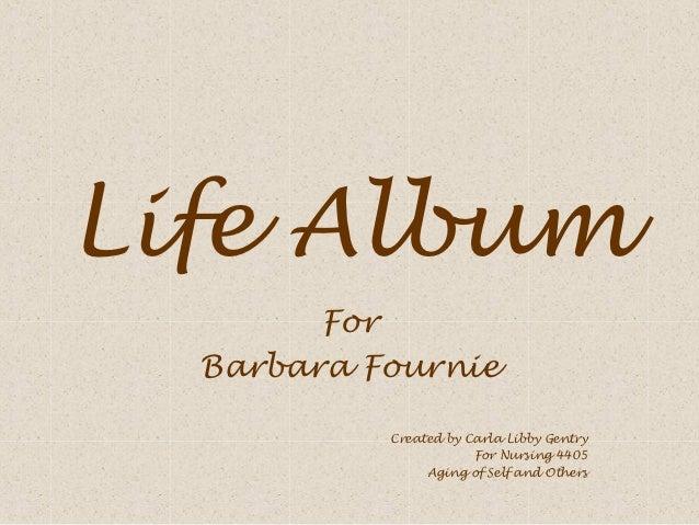 Life Album        For  Barbara Fournie           Created by Carla Libby Gentry                       For Nursing 4405     ...