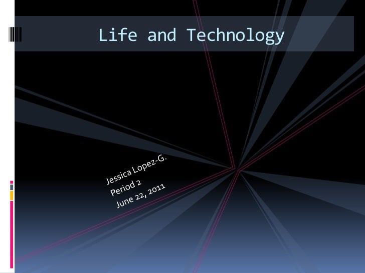 Jessica Lopez-G.<br />Period 2<br />June 22, 2011<br />Life and Technology<br />