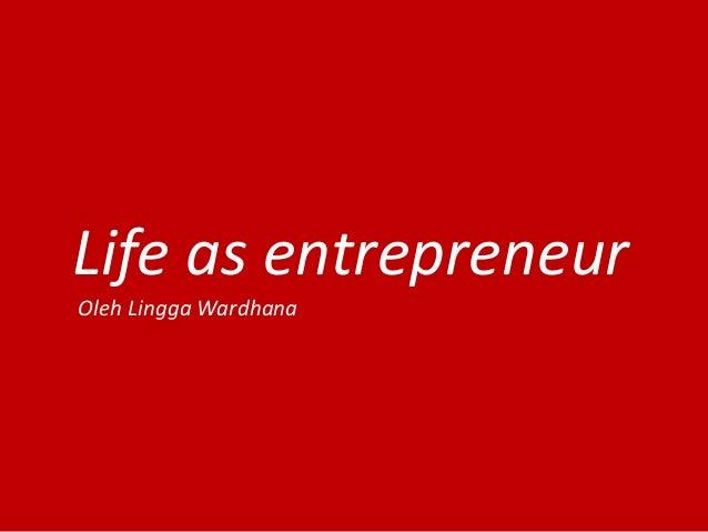 Life as entrepreneur Oleh Lingga Wardhana