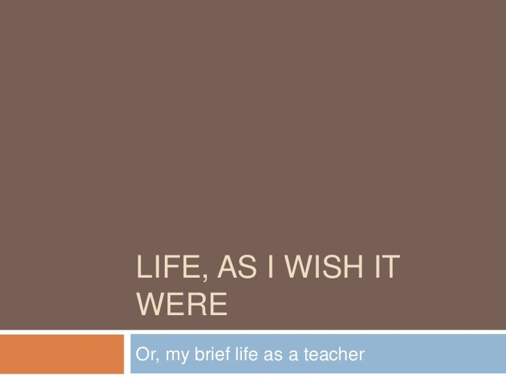 Life, as I wish it were<br />Or, my brief life as a teacher<br />