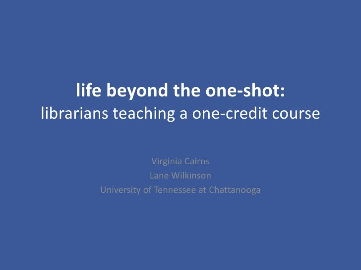 life beyond the one-shot:librarians teaching a one-credit course<br />Virginia Cairns<br />Lane Wilkinson<br />University ...