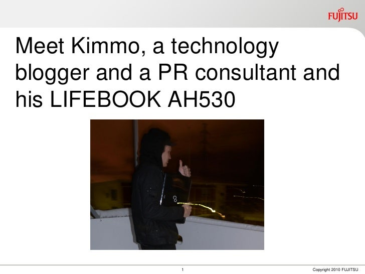 Meet Kimmo, a technologyblogger and a PR consultant andhis LIFEBOOK AH530               1            Copyright 2010 FUJITSU