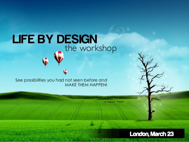 LIFE BY DESIGN                        the workshop	See possibilities you had not seen before and                          ...