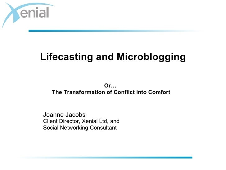 Lifecasting and Microblogging <ul><ul><li>Joanne Jacobs </li></ul></ul><ul><ul><li>Client Director, Xenial Ltd, and </li><...